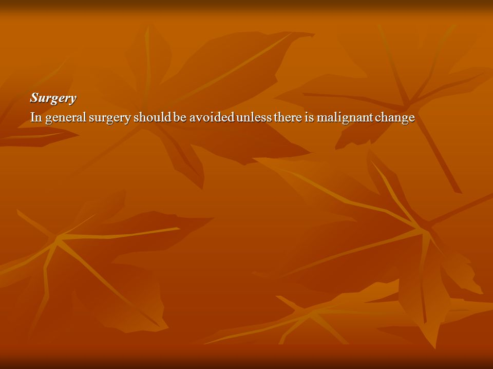 Surgery In general surgery should be avoided unless there is malignant change