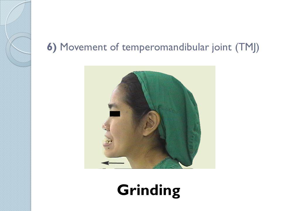 6) Movement of temperomandibular joint (TMJ)