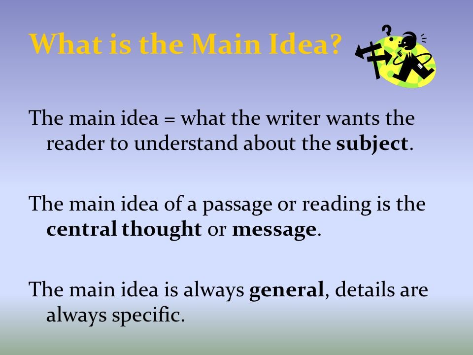 What is the Main Idea The main idea = what the writer wants the reader to understand about the subject.