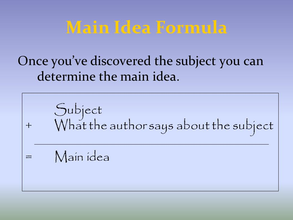 Main Idea Formula Once you've discovered the subject you can determine the main idea. Subject. + What the author says about the subject.