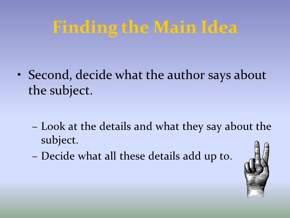 Finding the Main Idea Second, decide what the author says about the subject. Look at the details and what they say about the subject.