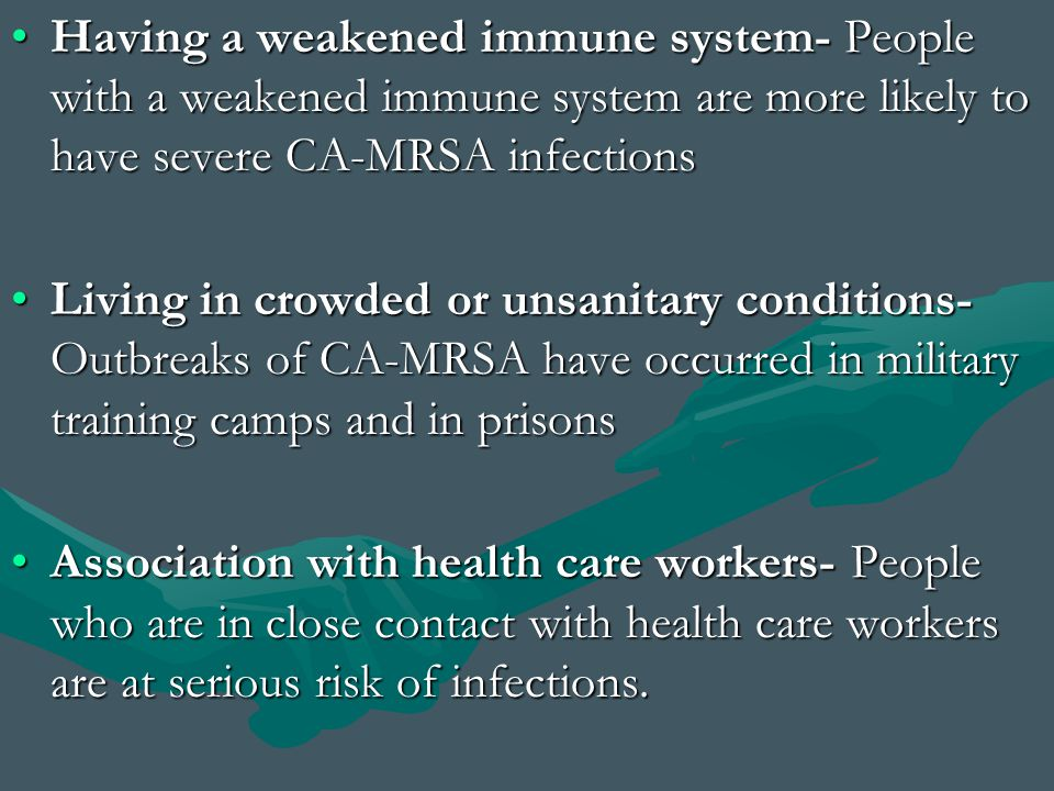 Having a weakened immune system- People with a weakened immune system are more likely to have severe CA-MRSA infections
