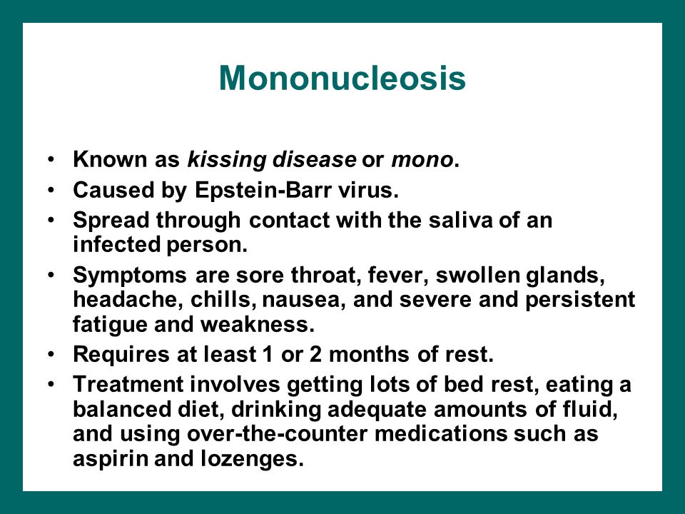 Mononucleosis Known as kissing disease or mono.