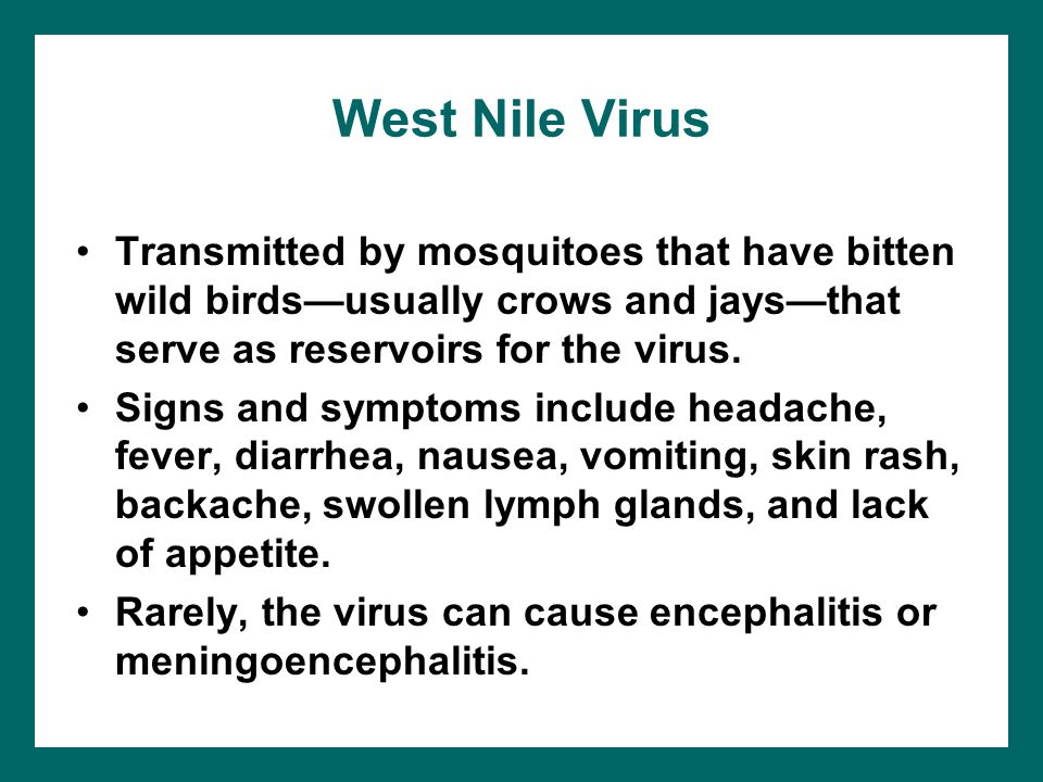 West Nile Virus Transmitted by mosquitoes that have bitten wild birds—usually crows and jays—that serve as reservoirs for the virus.