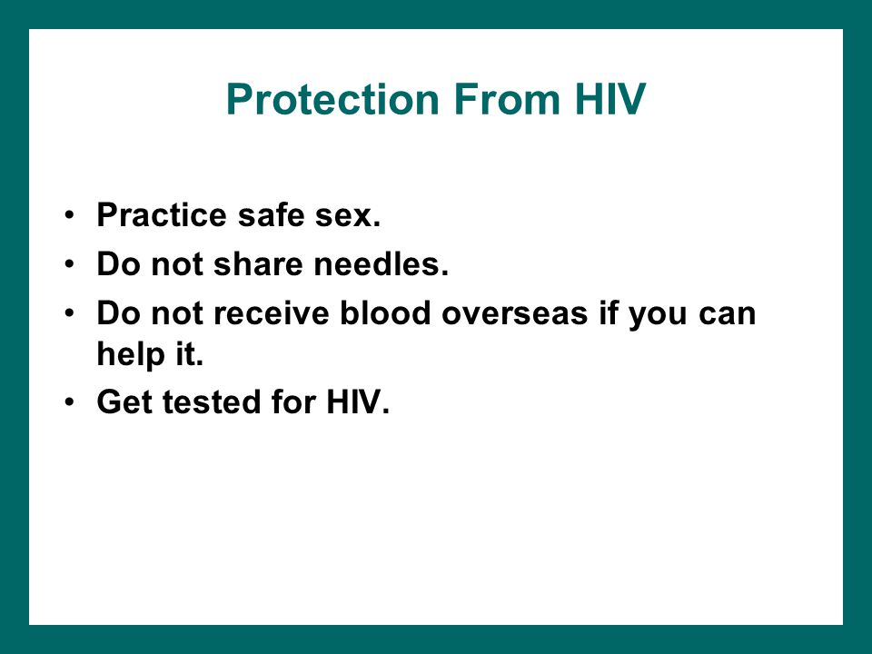Protection From HIV Practice safe sex. Do not share needles.
