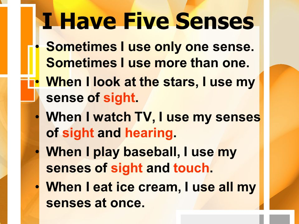 I Have Five Senses Sometimes I use only one sense. Sometimes I use more than one. When I look at the stars, I use my sense of sight.