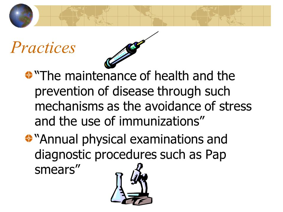 Practices The maintenance of health and the prevention of disease through such mechanisms as the avoidance of stress and the use of immunizations