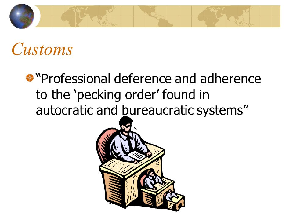 Customs Professional deference and adherence to the 'pecking order' found in autocratic and bureaucratic systems