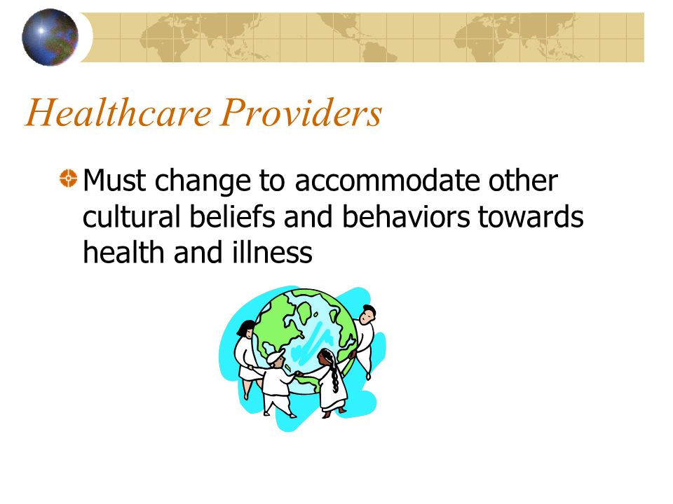 Healthcare Providers Must change to accommodate other cultural beliefs and behaviors towards health and illness.