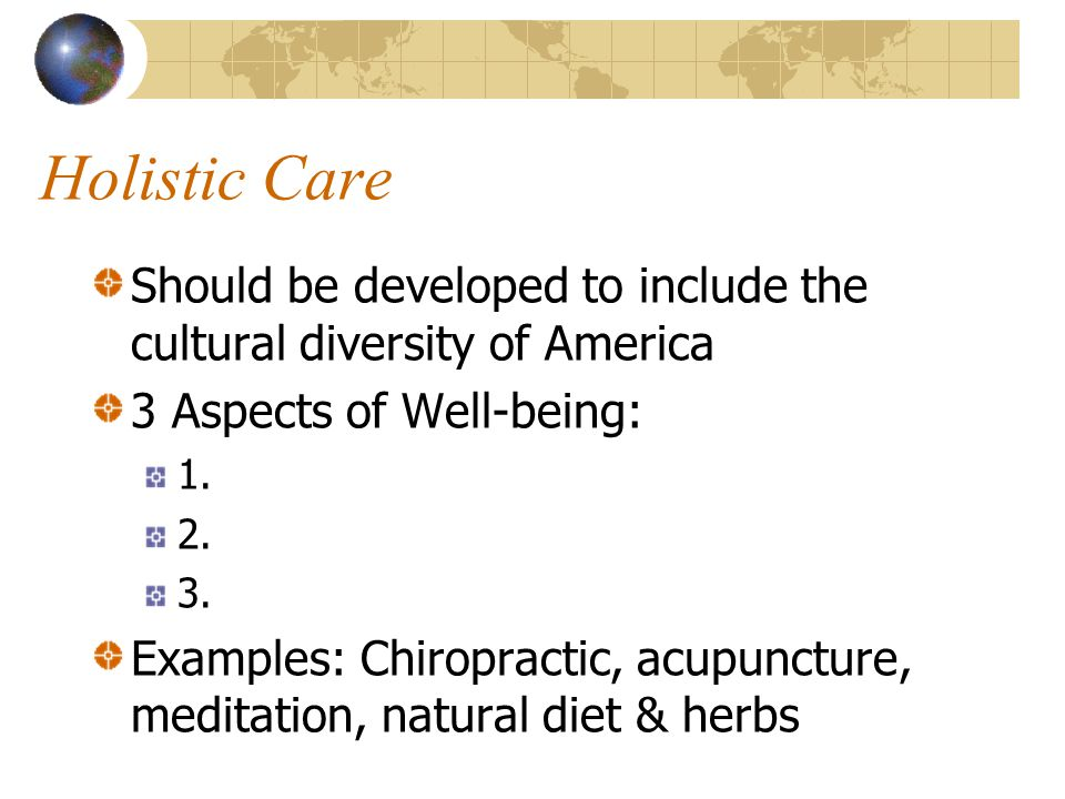 Holistic Care Should be developed to include the cultural diversity of America. 3 Aspects of Well-being: