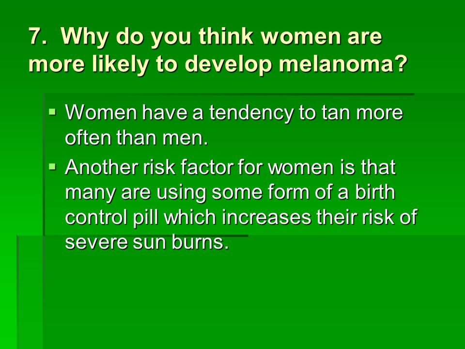7. Why do you think women are more likely to develop melanoma