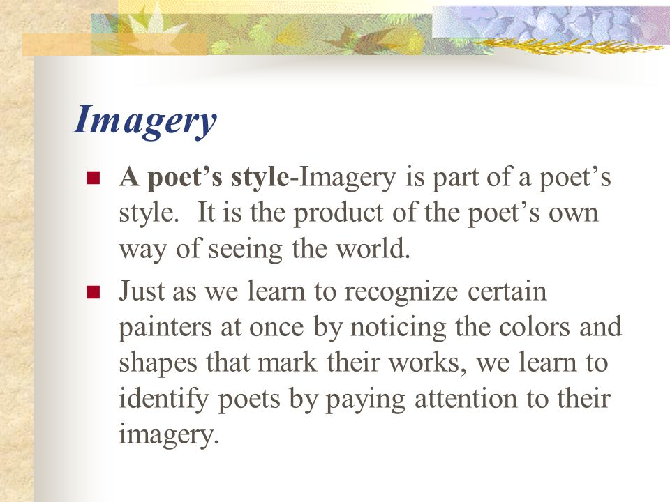 Imagery A poet's style-Imagery is part of a poet's style. It is the product of the poet's own way of seeing the world.