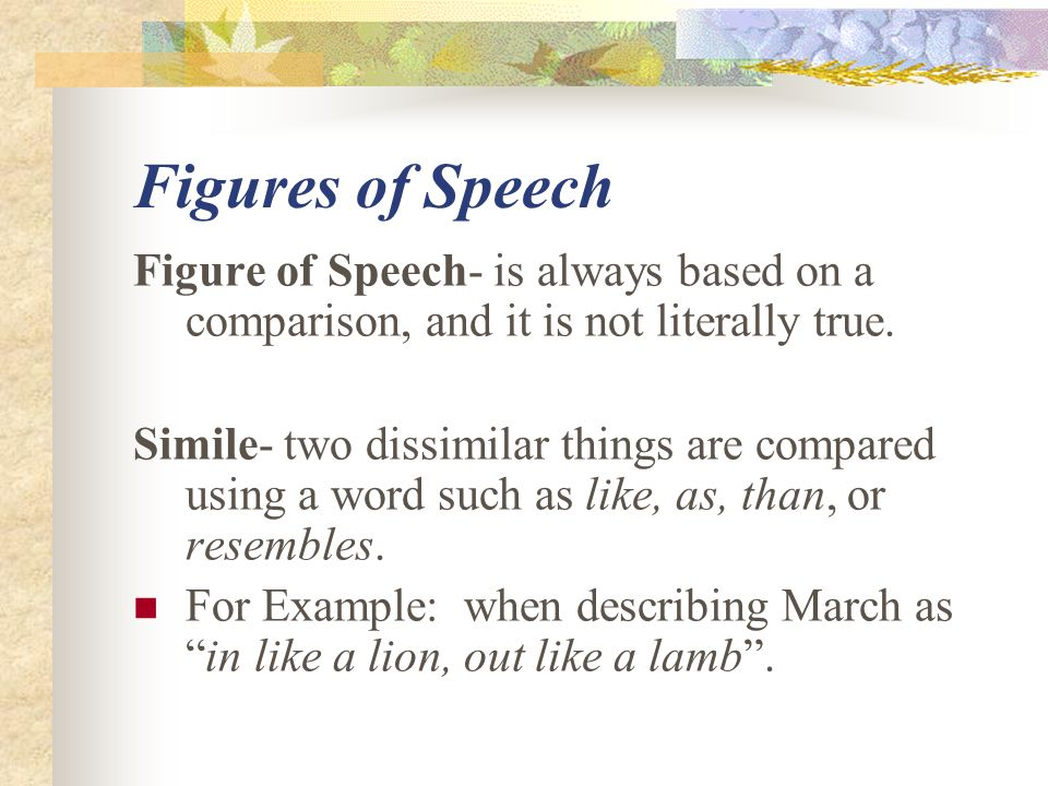 Figures of Speech Figure of Speech- is always based on a comparison, and it is not literally true.