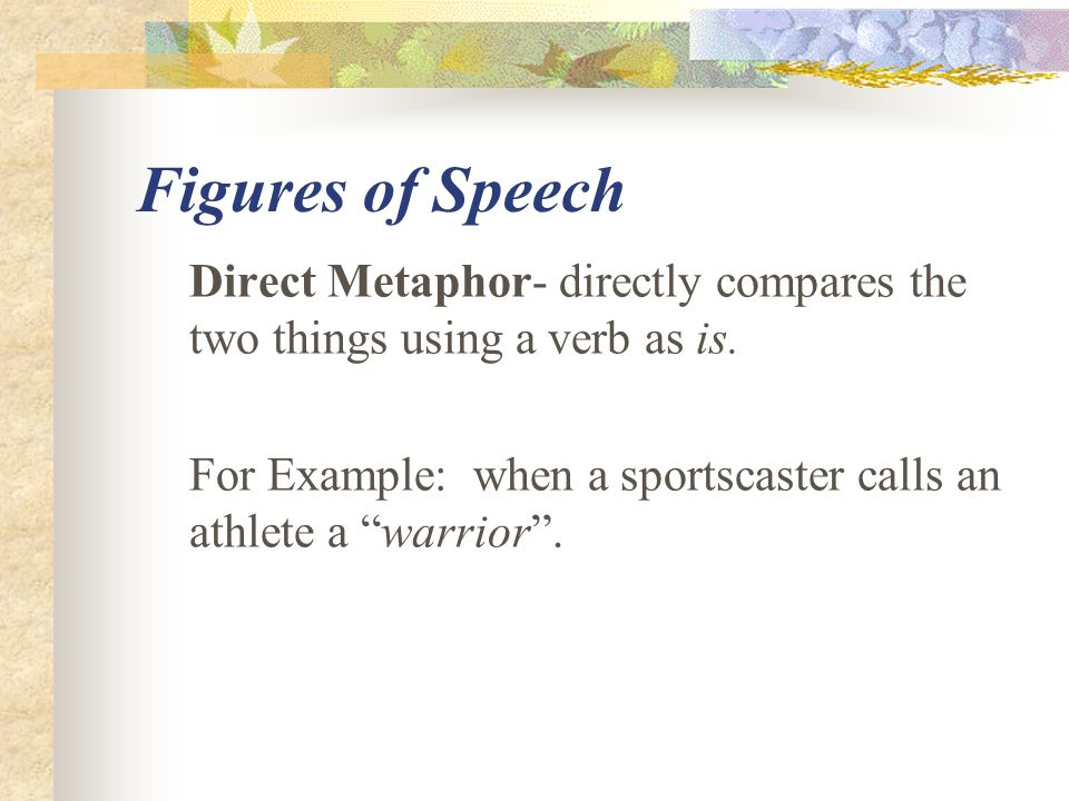 Figures of Speech Direct Metaphor- directly compares the two things using a verb as is.