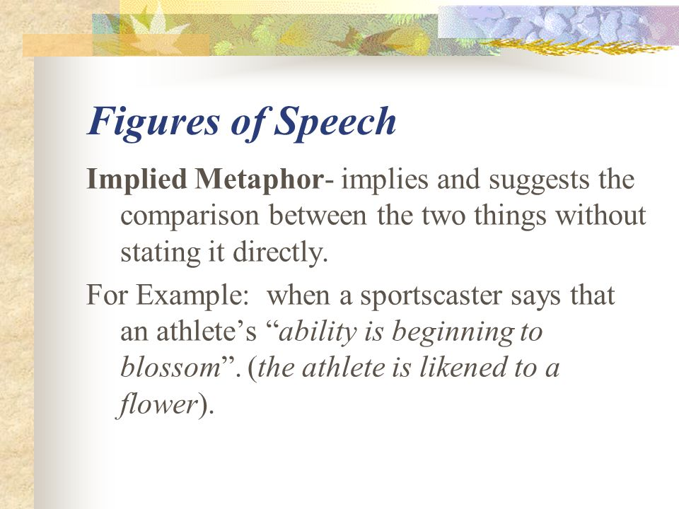 Figures of Speech Implied Metaphor- implies and suggests the comparison between the two things without stating it directly.