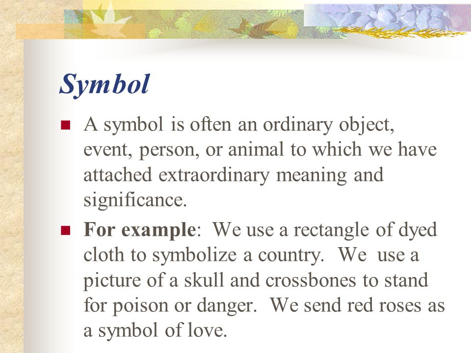 Symbol A symbol is often an ordinary object, event, person, or animal to which we have attached extraordinary meaning and significance.