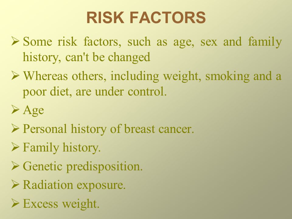 RISK FACTORS Some risk factors, such as age, sex and family history, can t be changed.
