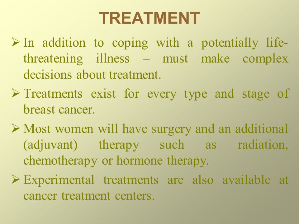 TREATMENT In addition to coping with a potentially life-threatening illness – must make complex decisions about treatment.