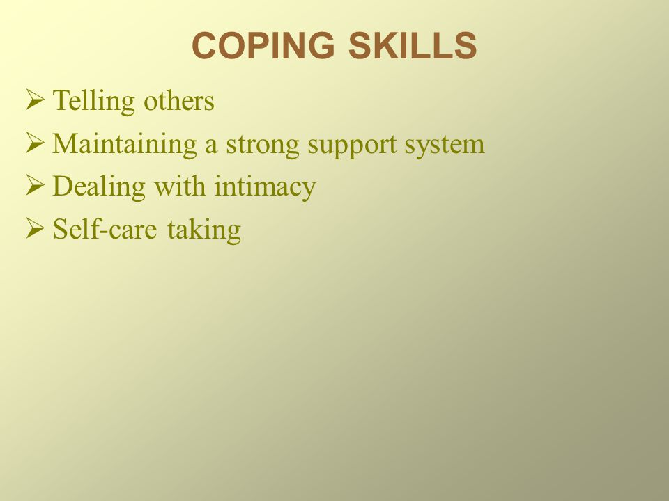COPING SKILLS Telling others Maintaining a strong support system
