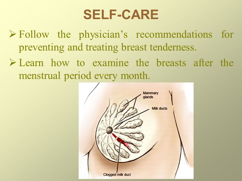 SELF-CARE Follow the physician's recommendations for preventing and treating breast tenderness.