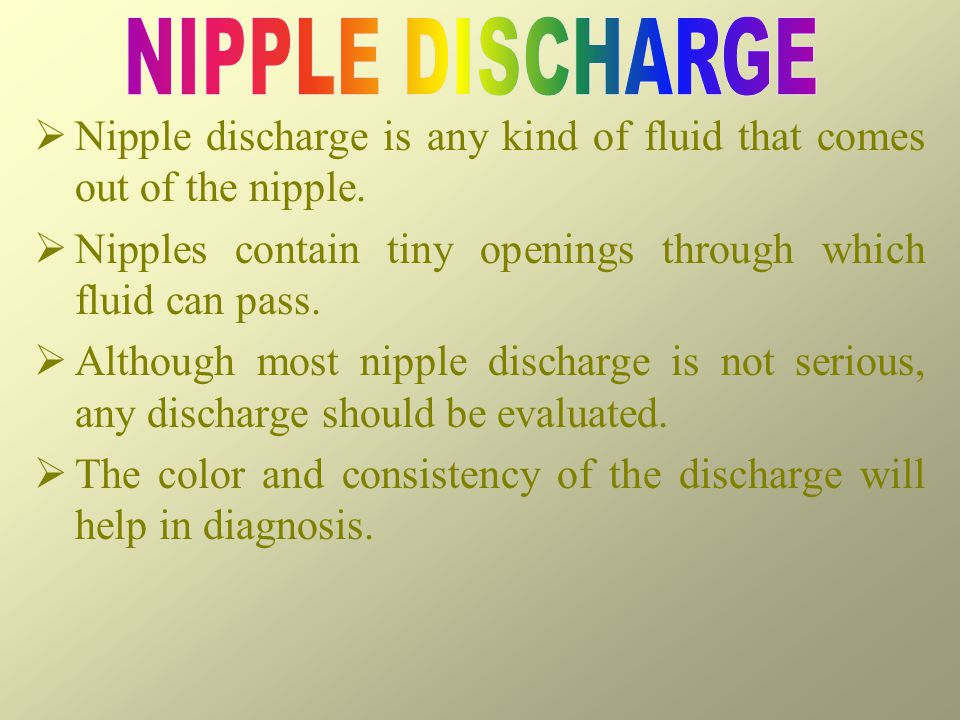 NIPPLE DISCHARGE Nipple discharge is any kind of fluid that comes out of the nipple. Nipples contain tiny openings through which fluid can pass.