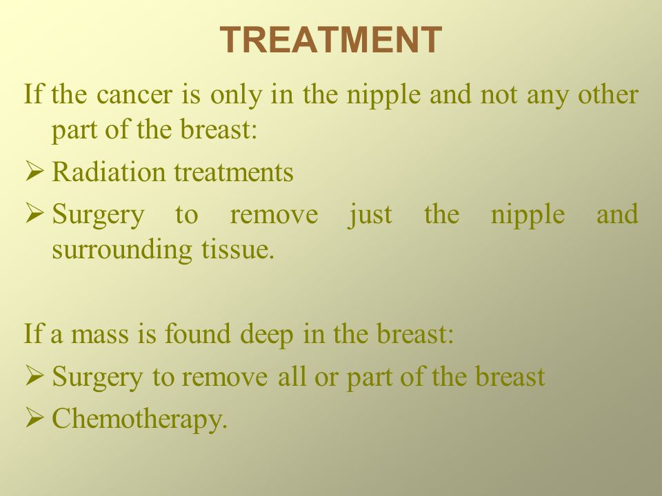 TREATMENT If the cancer is only in the nipple and not any other part of the breast: Radiation treatments.