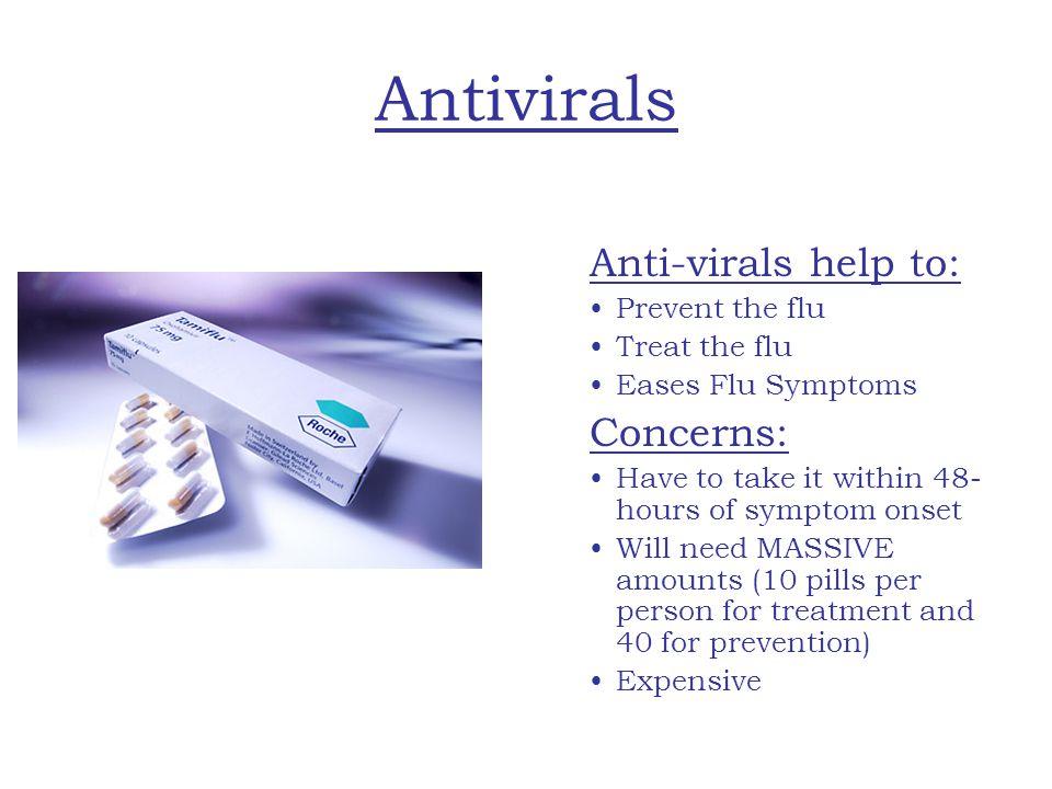 Antivirals Concerns: Anti-virals help to: Prevent the flu