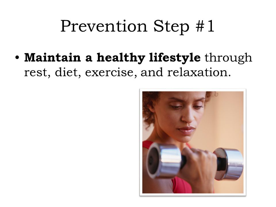 Prevention Step #1 Maintain a healthy lifestyle through rest, diet, exercise, and relaxation. 17