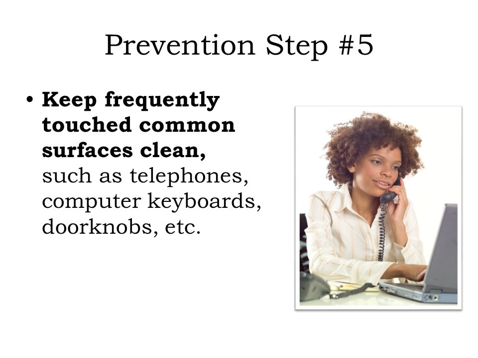 Prevention Step #5 Keep frequently touched common surfaces clean, such as telephones, computer keyboards, doorknobs, etc.