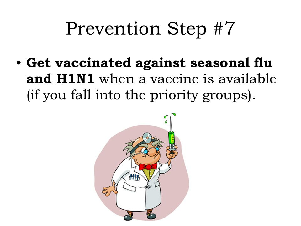 Prevention Step #7 Get vaccinated against seasonal flu and H1N1 when a vaccine is available (if you fall into the priority groups).