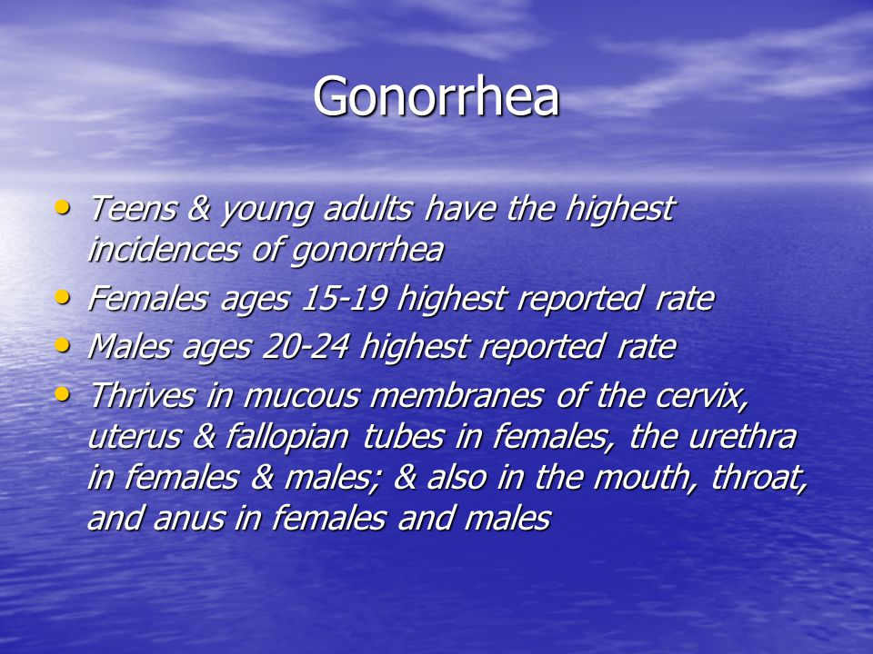 Gonorrhea Teens & young adults have the highest incidences of gonorrhea. Females ages 15-19 highest reported rate.