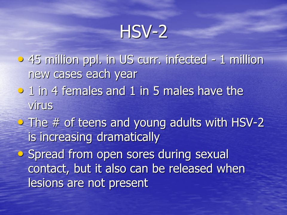 HSV-2 45 million ppl. in US curr. infected - 1 million new cases each year. 1 in 4 females and 1 in 5 males have the virus.