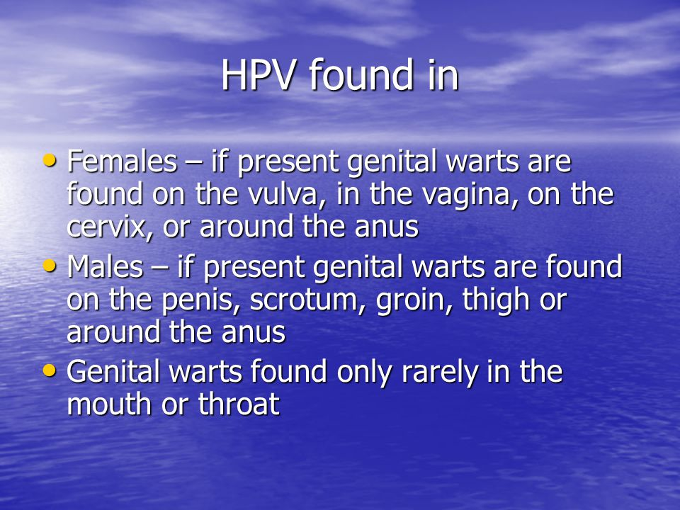 HPV found in Females – if present genital warts are found on the vulva, in the vagina, on the cervix, or around the anus.