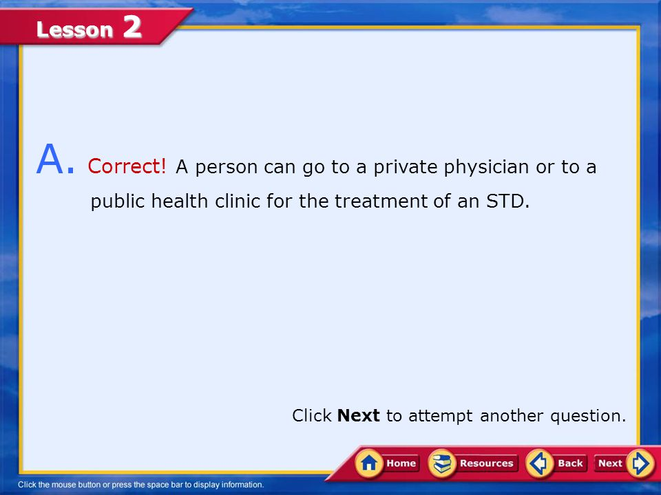 A. Correct! A person can go to a private physician or to a public health clinic for the treatment of an STD.