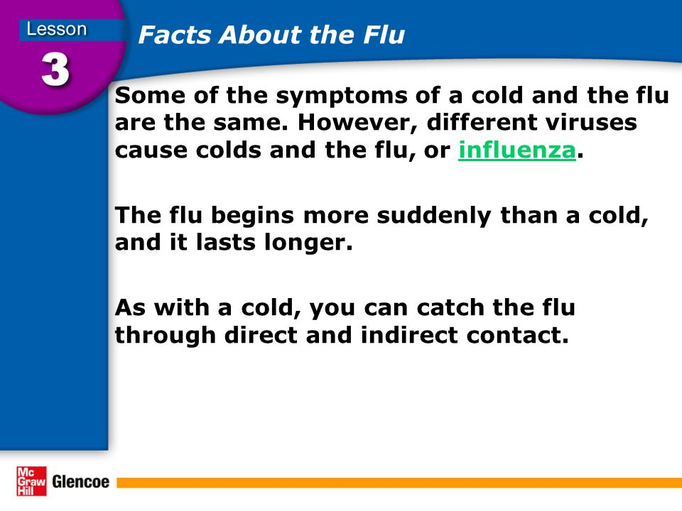 Facts About the Flu Some of the symptoms of a cold and the flu are the same. However, different viruses cause colds and the flu, or influenza.