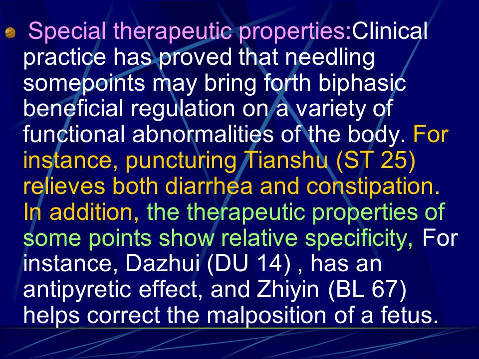 Special therapeutic properties:Clinical practice has proved that needling somepoints may bring forth biphasic beneficial regulation on a variety of functional abnormalities of the body.