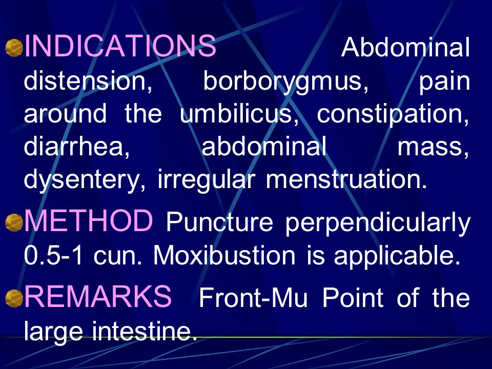 INDICATIONS Abdominal distension, borborygmus, pain around the umbilicus, constipation, diarrhea, abdominal mass, dysentery, irregular menstruation.