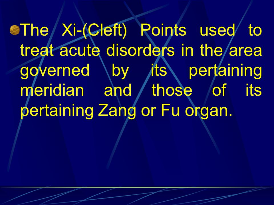 The Xi-(Cleft) Points used to treat acute disorders in the area governed by its pertaining meridian and those of its pertaining Zang or Fu organ.