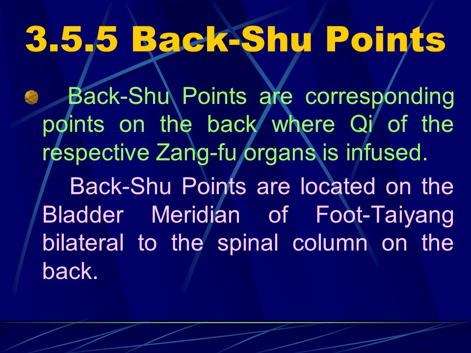 3.5.5 Back-Shu Points Back-Shu Points are corresponding points on the back where Qi of the respective Zang-fu organs is infused.