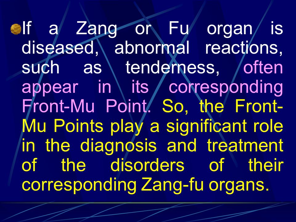 If a Zang or Fu organ is diseased, abnormal reactions, such as tenderness, often appear in its corresponding Front-Mu Point.