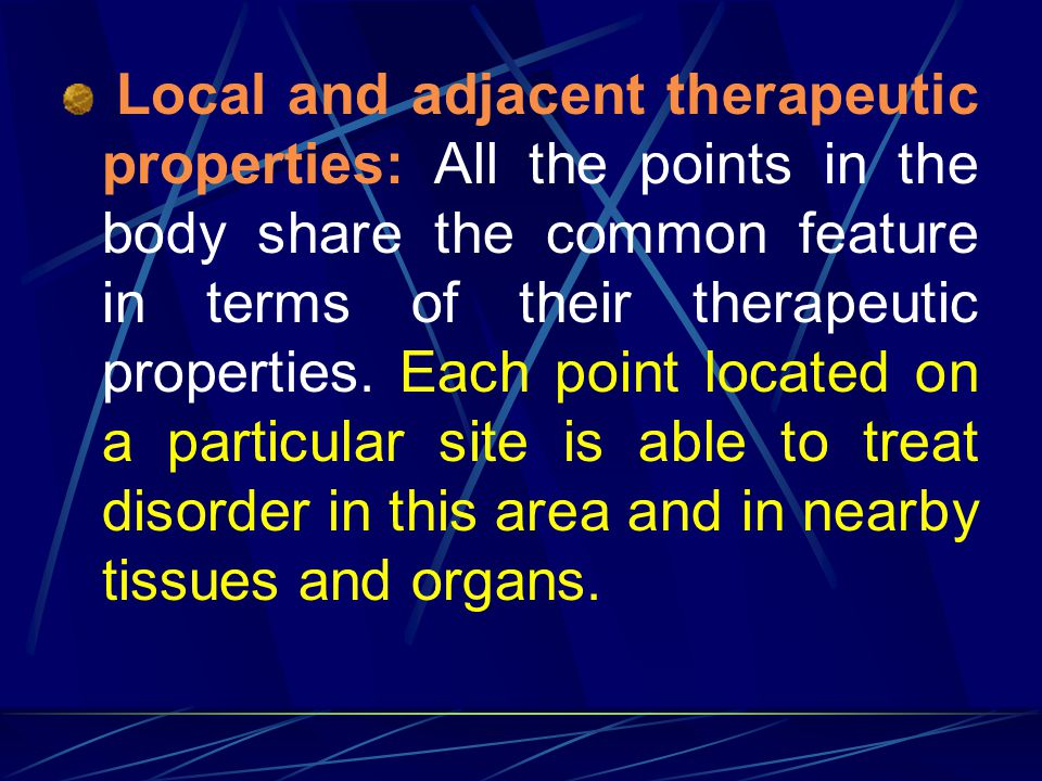 Local and adjacent therapeutic properties: All the points in the body share the common feature in terms of their therapeutic properties.