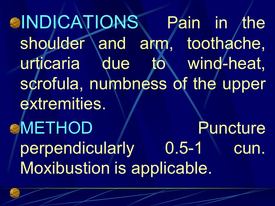 INDICATIONS Pain in the shoulder and arm, toothache, urticaria due to wind-heat, scrofula, numbness of the upper extremities.
