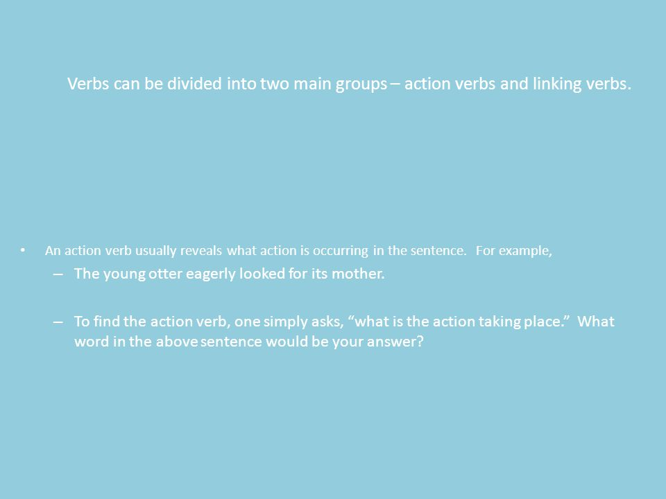 Verbs can be divided into two main groups – action verbs and linking verbs.