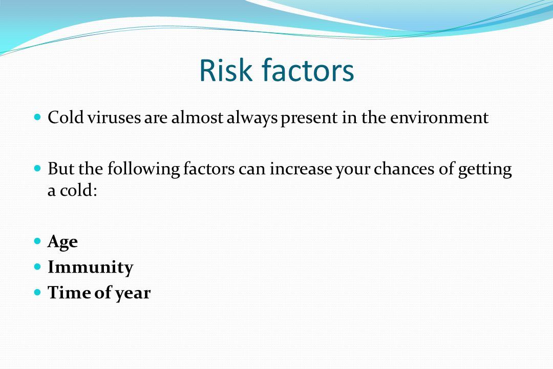 Risk factors Cold viruses are almost always present in the environment