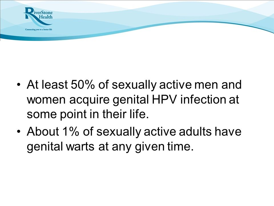 At least 50% of sexually active men and women acquire genital HPV infection at some point in their life.