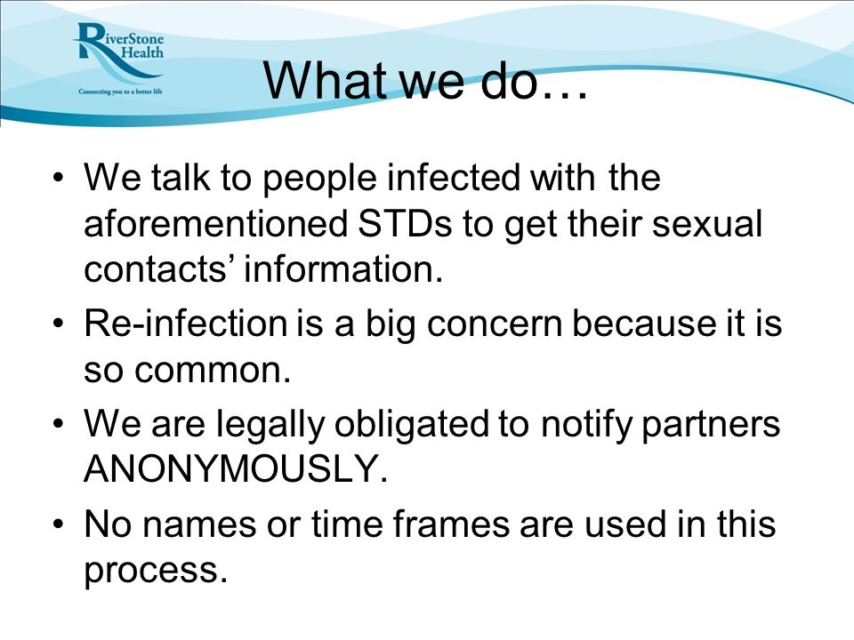 What we do… We talk to people infected with the aforementioned STDs to get their sexual contacts' information.
