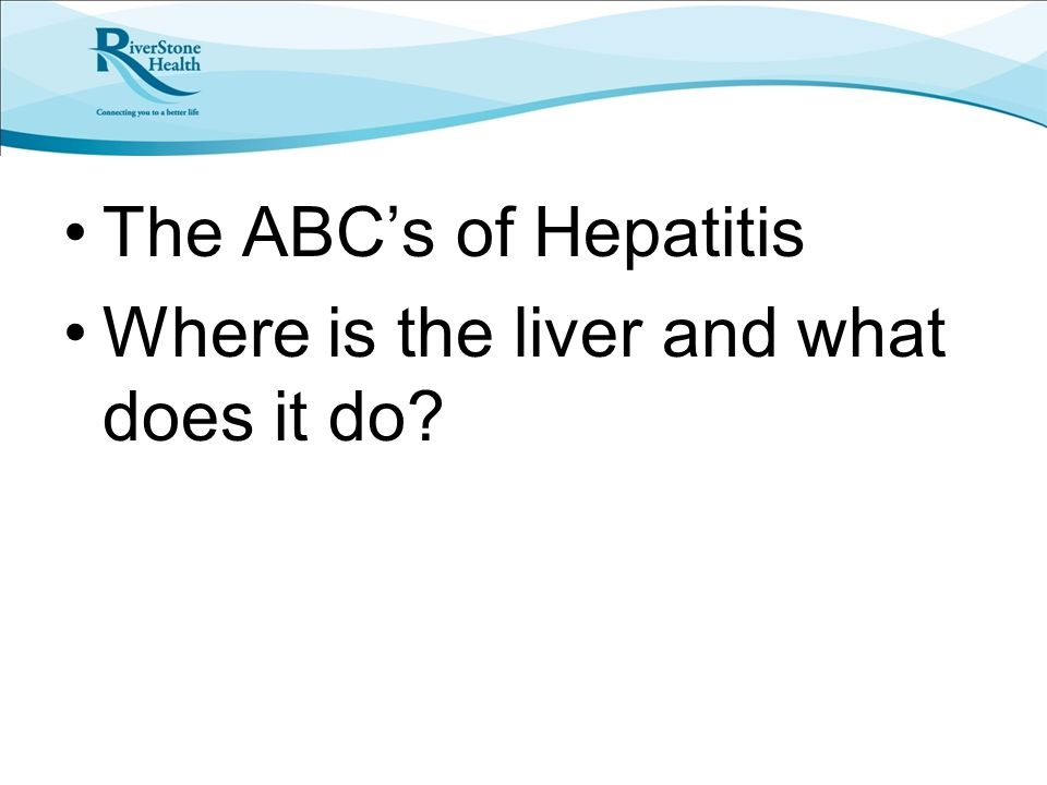 The ABC's of Hepatitis Where is the liver and what does it do