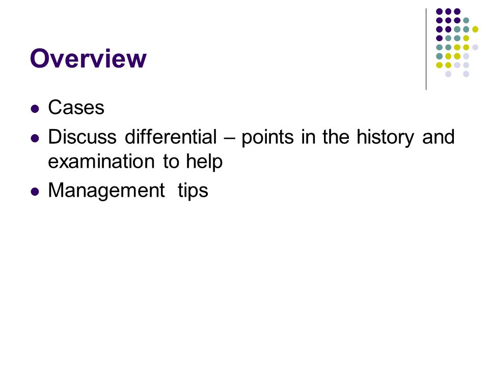 Overview Cases. Discuss differential – points in the history and examination to help.