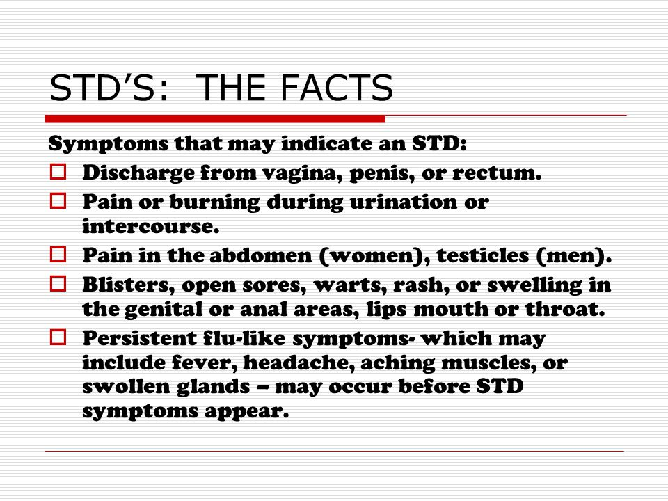 STD'S: THE FACTS Symptoms that may indicate an STD: