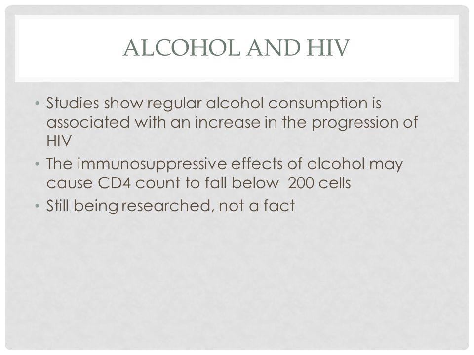 Alcohol and hiv Studies show regular alcohol consumption is associated with an increase in the progression of HIV.